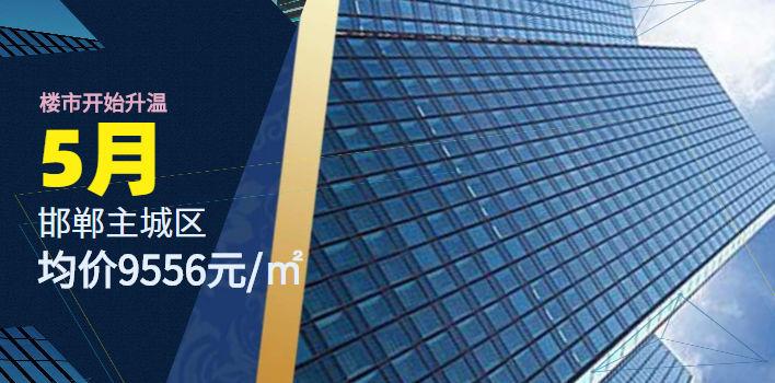 5月邯郸主城区均价9556元/㎡ 楼市开始升温
