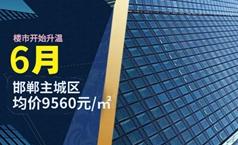 6月邯鄲主城區均價9560元/㎡ 樓市繼續升溫