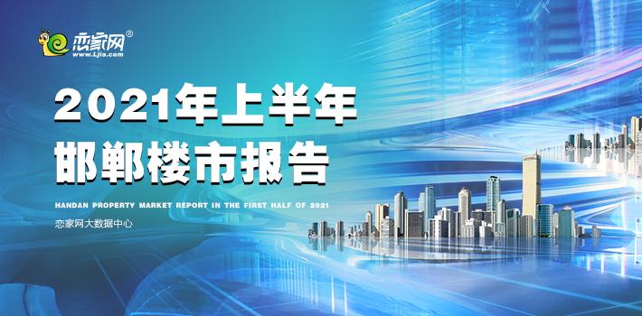 2021年上半年度邯郸楼市报告—恋家网出品